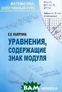 Купить Уравнения, содержащие знак модуля, Илекса, Е. Е. Калугина, 978-5-89237-294-7