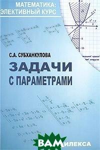 Купить Задачи с параметрами, Илекса, С. А. Субханкулова, 978-5-89237-291-6