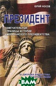 Президент. Замечательные страницы истории американского президентства от Джорджа Вашингтона до Барака Обамы