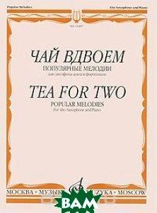 Купить Чай вдвоем. Популярные мелодии. Для саксофона-альта и фортепиано, Музыка, 978-5-7140-0064-5