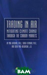 Trading in air: mitigating climate change through the carbon markets, Инфотропик Медиа, Max Gutbrod, Sergei Sitnikov, Edith Pike-Biegunska, 978-5-9998-0004-6  - купить со скидкой