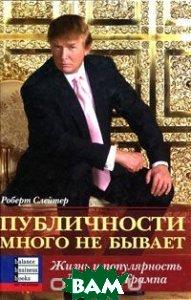 Купить Публичности много не бывает. Жизнь и популярность Дональда Трампа, Баланс Бизнес Букс, Слейтер Роберт, 966-415-002-9