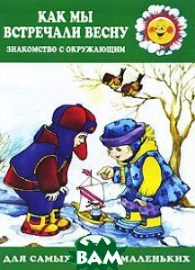 Купить Как мы встречали весну. Знакомство с окружающим. Для детей 2-4 лет, Карапуз, 978-5-904672-70-6