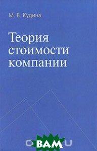 Купить Теория стоимости компании, Инфра-М, Форум, М. В. Кудина, 978-5-8199-0431-2
