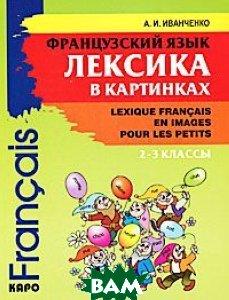 Купить Французский язык. Лексика в картинках. 2-3 классы / Lexique francais en images pour les petits, КАРО, Иванченко Анна Игоревна, 978-5-9925-0211-4