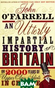 Купить An Utterly Impartial History of Britain or 2000 Years of Upper Class Idiots in Charge, Black Swan, John O`Farrell, 978-0-552-77396-6