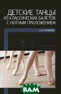 Купить Детские танцы из классических балетов с нотным приложением. Учебное пособие, Лань, Планета музыки, Е. Н. Громова, 978-5-8114-1102-3