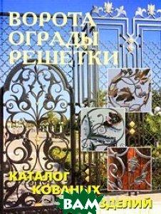Купить Ворота, ограды, решетки. Каталог кованых изделий, Аделант, 978-5-93642-095-5