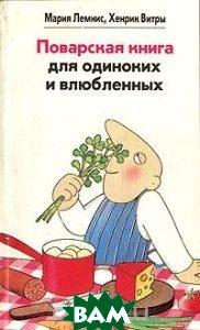 Купить Поварская книга для одиноких и влюбленных, Вотум, Мария Лемнис, Хенрик Витры, 5-7020-0868-5