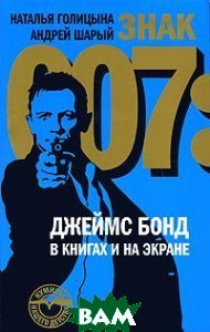 Купить Знак 007. Джеймс Бонд в книгах и на экране, НОВОЕ ЛИТЕРАТУРНОЕ ОБОЗРЕНИЕ, Наталья Голицына, Андрей Шарый, 978-5-86793-761-4