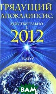Купить Грядущий Апокалипсис: действительно в 2012 году?, ФЕНИКС, Ирина Шлионская, 978-5-222-17381-7