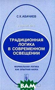 Купить Традиционная логика в современном освещении. Формальная логика как опытная наука, КомКнига, С. К. Абачиев, 978-5-484-01251-0