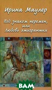 Купить Под знаком перемен, или Любовь эмигрантки, Водолей Publishers, Ирина Маулер, 5-902312-29-9