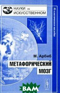 Купить Метафорический мозг, Едиториал УРСС, М. Арбиб, 978-5-354-01312-8
