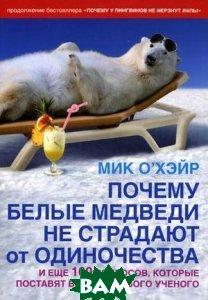 Купить Почему белые медведи не страдают от одиночества и еще 100 вопросов, которые поставят в тупик любого ученого, Добрая книга, Мик О Хэйр, 978-5-98124-499-5