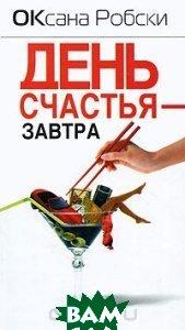Купить День счастья - завтра, Астрель, АСТ, ВКТ, Оксана Робски, 978-5-17-067118-2