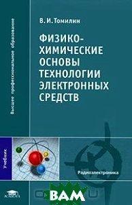Купить Физико-химические основы технологии электронных средств, Академия, В. И. Томилин, 978-5-7695-4712-6