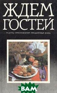 Купить Ждем гостей. Рецепты приготовления праздничных блюд, ПРАПОР, 5-7766-0510-5