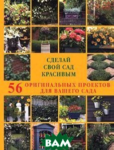 Купить Сделай свой сад красивым. 56 оригинальных проектов для вашего сада, БЕЛЫЙ ГОРОД, Ричард Берд, Джордж Картер, 978-5-7793-2053-5