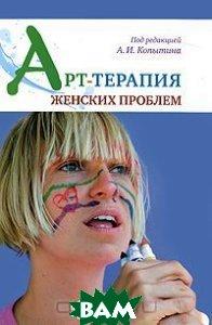Арт-терапия женских проблем, Когито-Центр, Под редакцией А. И. Копытина, 978-5-89353-327-9  - купить со скидкой