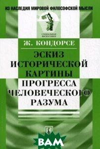 Купить Эскиз исторической картины прогресса человеческого разума, Либроком, Ж. Кондорсе, 978-5-397-01568-4