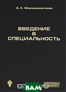 Купить Введение в специальность, НИЦ Регулярная и хаотическая динамика, Институт компьютерных исследований, А. Х. Мирзаджанзаде, 978-5-93972-779-2