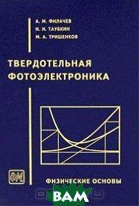 Купить Твердотельная фотоэлектроника. Физические основы, Физматкнига, А. М. Филачев, И. И. Таубкин, М. А. Тришенков, 978-5-89155-154-1