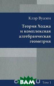 Теория Ходжа и комплексная алгебраическая геометрия. В 2 томах. Том 1