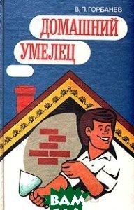 Купить Домашний умелец, Стройиздат, В. П. Горбанев, 5-274-02176-X