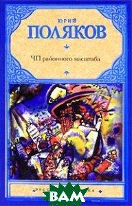 Купить ЧП районного масштаба, АСТ, Астрель, Юрий Поляков, 978-5-17-068723-7