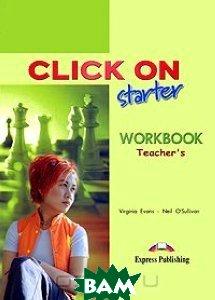 Купить Click On: Starter: Workbook: Teacher`s, Express Publishing, Virginia Evans, Neil O`Sullivan, 1-84325-656-8