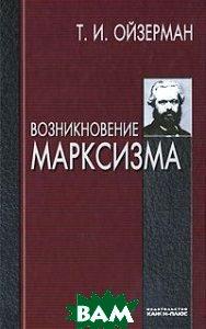 Купить Возникновение марксизма, Канон+РООИ Реабилитация, Т. И. Ойзерман, 978-5-88373-232-3