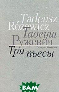 Купить Тадеуш Ружевич. Три пьесы, Три квадрата, 5-94607-037-1