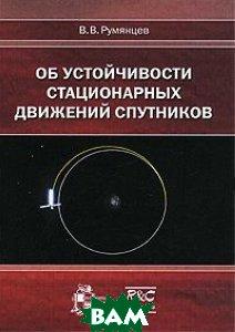 Купить Об устойчивости стационарных движений спутников, Институт компьютерных исследований, НИЦ Регулярная и хаотическая динамика, В. В. Румянцев, 978-5-93972-845-4