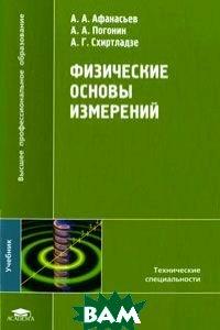 Купить Физические основы измерений, ACADEMIA, А. А. Афанасьев, А. А. Погонин, А. Г. Схиртладзе, 978-5-7695-5999-0
