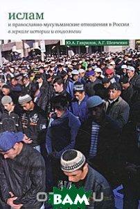 Купить Ислам и православно-мусульманские отношения в России в зеркале истории и социологии, Культурная Революция, Ю. А. Гаврилов, А. Г. Шевченко, 978-5-250-06080-6