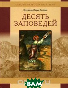 Купить Десять заповедей, Христианская жизнь, Протоиерей Борис Балашов, 978-5-93313-095-6