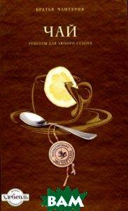 Купить Чай. Рецепты для любого сезона, ЭКСМО, Братья Чантурия, 978-5-699-46218-6