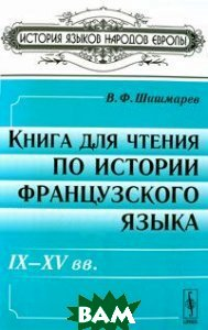 Купить Книга для чтения по истории французского языка. IX-XV вв., Либроком, В. Ф. Шишмарев, 978-5-397-01817-3