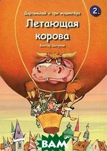 Купить Дартаньлай и три мушкетера. Книга 2. Летающая корова, Карнеол, Виктор Шатунов, 978-5-904986-02-5