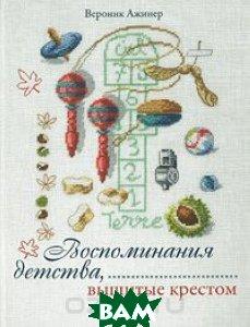 Купить Воспоминания детства, вышитые крестом, ТОВ Торговий дім МІККО, Вероник Ажинер, 978-966-2269-04-8