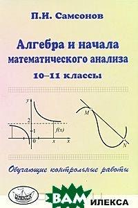Купить Алгебра и начала математического анализа. 10-11 классы. Обучающие контрольные работы, Илекса, П. И. Самсонов, 978-5-89237-315-9