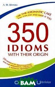 Купить 350 Idioms with Their Origin, or The Idiomatic Cake You Can Eat and Have It Too / 350 идиом и их происхождение, или Как невинность соблюсти и капитал приобрести, Антология, Л. Ф. Шитова, 978-5-94962-184-4