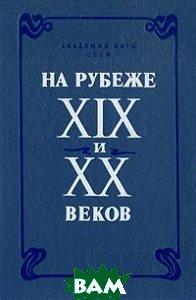 Купить На рубеже XIX и XX веков, Наука, 5-02-027-987-0