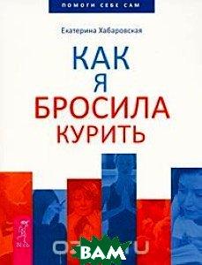 Купить Как я бросила курить, ИГ Весь, Екатерина Хабаровская, 978-5-9573-2220-7