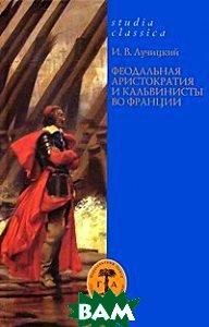 Купить Феодальная аристократия и кальвинисты во Франции, Гуманитарная Академия, И. В. Лучицкий, 978-5-93762-040-8
