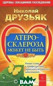 Купить Атеросклероза может не быть. Новое слово в профилактике сердечно-сосудистых заболеваний, Крылов, Николай Друзьяк, 978-5-4226-0160-8
