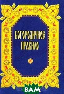 Купить Богородничное правило, Издательство Московской Патриархии, 978-5-88017-169-9