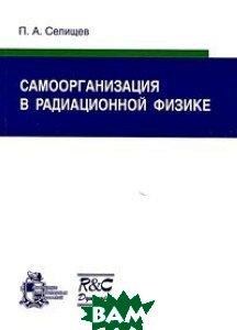 Купить Самоорганизация в радиационной физике, НИЦ Регулярная и хаотическая динамика, Институт компьютерных исследований, П. А. Селищев, 978-5-93972-576-7