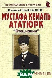 Мустафа Кемаль Ататюрк. Отец нации